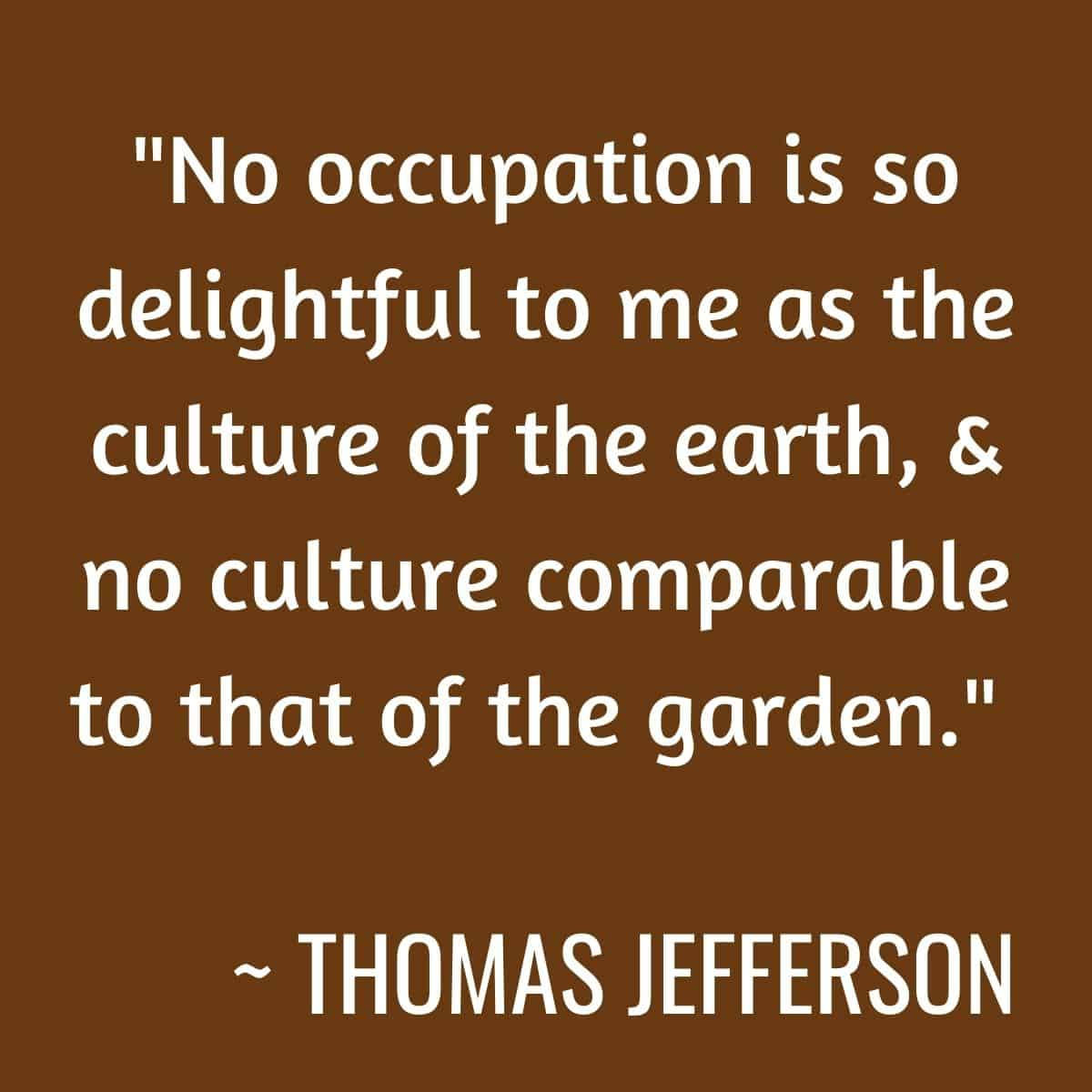 No occupation is so delightful to me as the culture of the earth, no culture comparable to that of the garden.
