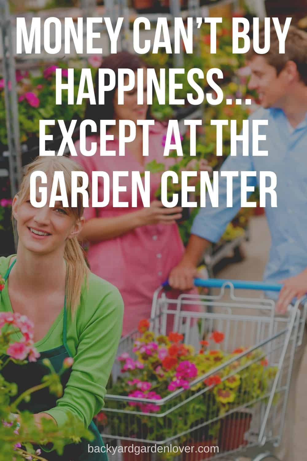 Money can't buy happiness. Except at the garden center.